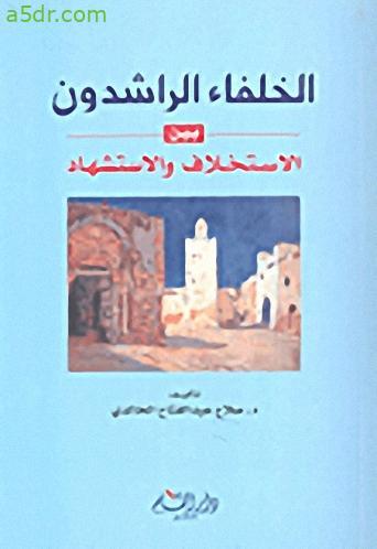 كتاب الخلفاء الراشدون بين الاستخلاف والاستشهاد